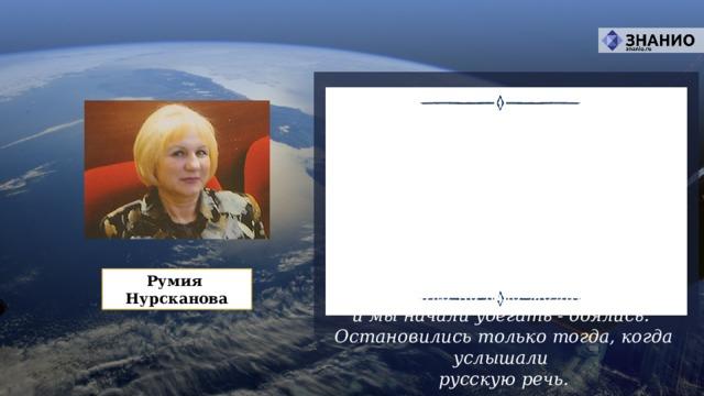 Сначала я увидела два ярких пятна на небе,  потом было приземление - большой парашют,  много веревок и что-то большое и оранжевое. Космонавт стал двигаться в нашу сторону,  бабушка начала молиться,  и мы начали убегать - боялись.  Остановились только тогда, когда услышали  русскую речь. Румия Нурсканова