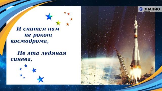И снится нам    не рокот космодрома,   Не эта ледяная синева,