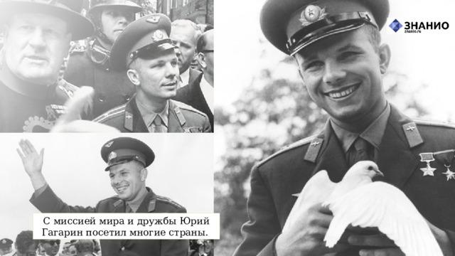С миссией мира и дружбы Юрий Гагарин посетил многие страны.