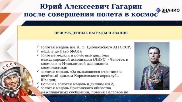 Юрий Алексеевич Гагарин после совершения полета в космос ПРИСУЖДЕННЫЕ НАГРАДЫ И ЗВАНИЯ