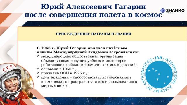 Юрий Алексеевич Гагарин после совершения полета в космос ПРИСУЖДЕННЫЕ НАГРАДЫ И ЗВАНИЯ С 1966 г. Юрий Гагарин являлся почётным членом Международной академии астронавтики: