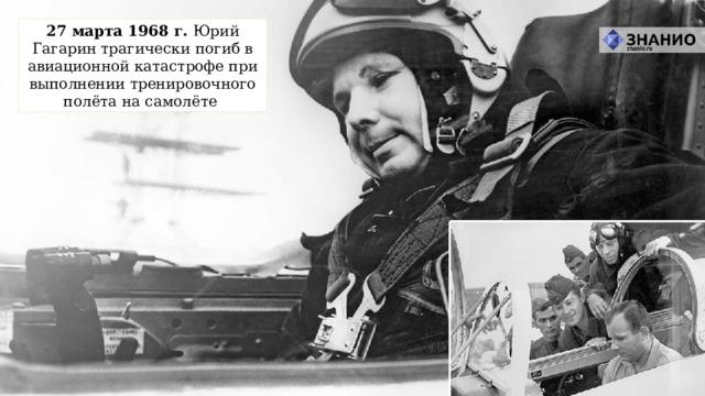 27 марта 1968 г. Юрий Гагарин трагически погиб в авиационной катастрофе при выполнении тренировочного полёта на самолёте