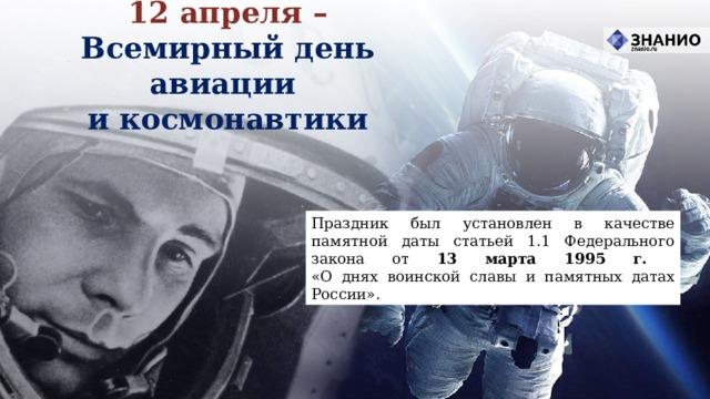 12 апреля – Всемирный день авиации  и космонавтики Праздник был установлен в качестве памятной даты статьей 1.1 Федерального закона от 13 марта 1995 г.  «О днях воинской славы и памятных датах России».