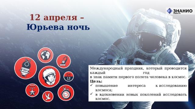 12 апреля – Юрьева ночь Международный праздник, который проводится каждый год  в знак памяти первого полета человека в космос. Цель: