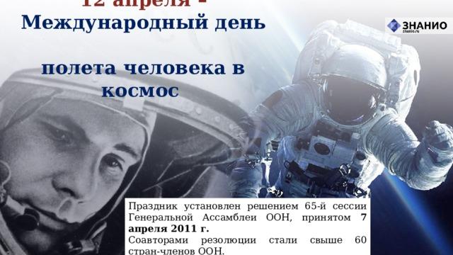 12 апреля – Международный день  полета человека в космос Праздник установлен решением 65-й сессии Генеральной Ассамблеи ООН, принятом 7 апреля 2011 г. Соавторами резолюции стали свыше 60 стран‑членов ООН.