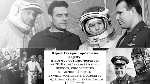 Юрий Гагарин проложил дорогу  в космос сотням человек: на 2018 г. насчитывается 565 человек, совершивших космический полет,  в сумме космонавты провели за пределами нашей планеты свыше 10 000 дней.
