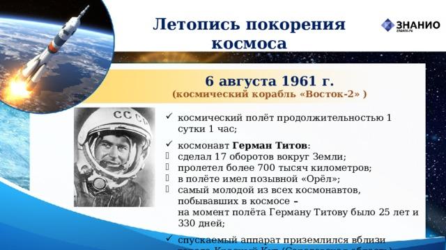 Летопись покорения космоса 6 августа 1961 г. (космический корабль «Восток‑2» ) космический полётпродолжительностью 1 сутки 1 час; космонавт Герман Титов : сделал 17 оборотов вокругЗемли; пролетел более 700 тысяч километров; в полёте имел позывной «Орёл»; самый молодой из всехкосмонавтов, побывавших в космосе –  на момент полёта Герману Титову было 25 лет и 330 дней; спускаемый аппарат приземлился вблизи городаКрасный Кут(Саратовская область).
