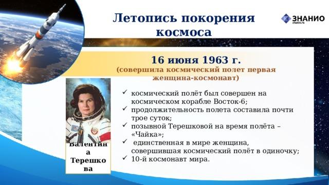 Летопись покорения космоса 16 июня 1963 г. (совершила космический полет первая женщина‑космонавт) космический полётбыл совершен на космическом кораблеВосток-6; продолжительность полета составила почти трое суток; позывной Терешковой на время полёта – «Чайка»;  единственная в мире женщина, совершившаякосмический полётв одиночку; 10-й космонавт мира.  Валентина Терешкова