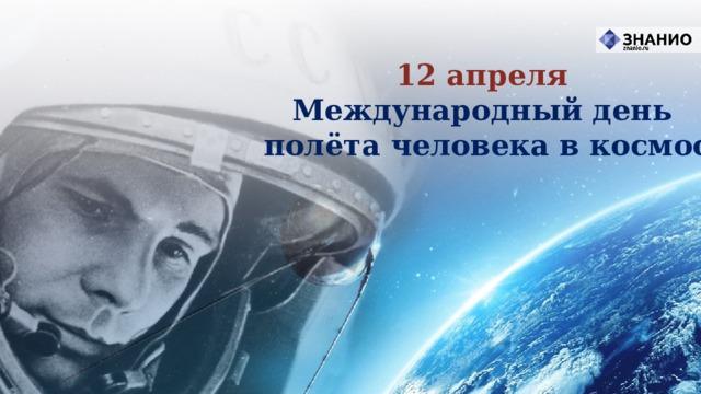 12 апреля Международный день полёта человека в космос