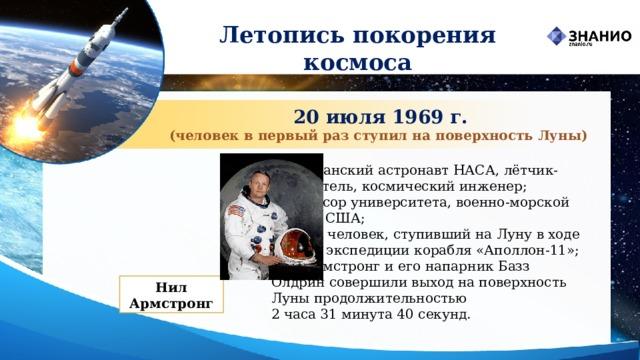 Летопись покорения космоса 20 июля 1969 г. (человек в первый раз ступил на поверхность Луны) американскийастронавтНАСА, лётчик-испытатель, космический инженер; профессор университета, военно-морской лётчик США; первый человек, ступивший наЛунув ходе лунной экспедиции корабля «Аполлон-11»; Нил Армстронг и его напарникБазз Олдринсовершили выход на поверхность Луны продолжительностью  2 часа 31 минута 40 секунд. Нил Армстронг