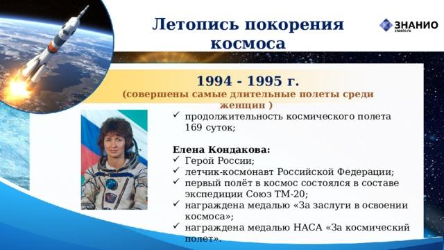 Летопись покорения космоса 1994 - 1995 г. (совершены самые длительные полеты среди женщин ) продолжительность космического полета 169 суток;  Елена Кондакова: