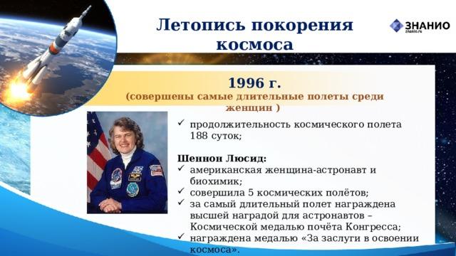 Летопись покорения космоса 1996 г. (совершены самые длительные полеты среди женщин ) продолжительность космического полета 188 суток;  Шеннон Люсид: