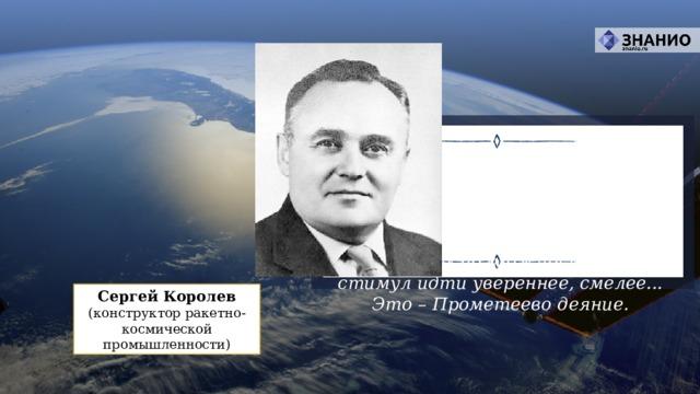 Гагарин доказал, на что способен человек, – на самое большое. Он не только открыл людям Земли дорогу в неизведанный мир, он дал людям веру в их собственные силы, в их возможности, дал стимул идти увереннее, смелее... Это – Прометеево деяние. Сергей Королев (конструктор ракетно-космической промышленности)