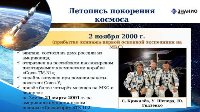 Летопись покорения космоса 2 ноября 2000 г. (прибытие экипажа первой основной экспедиции на МКС) экипаж состоял из двух россиян из американца; отправлен на российском пассажирском пилотируемом космическом корабле «Союз ТМ-31»; корабль запущен при помощиракеты-носителя Союз-У; провёл более четырёх месяцев на МКС и вернулся  на Землю 21 марта2001 г .на американском космическом челноке«Дискавери» STS-102. С. Крикалёв, У. Шеперд, Ю. Гидзенко