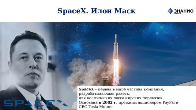 SpaceX. Илон Маск SpaceX – первая в мире частная компания, разрабатывающая ракеты  для космических пассажирских перевозок.  Основана в2002г. прежним акционеромPayPalи CEOTesla Мotors  Илоном Маском, с целью сократить расходы на полёты в космос, открывая путь кколонизации Марса.