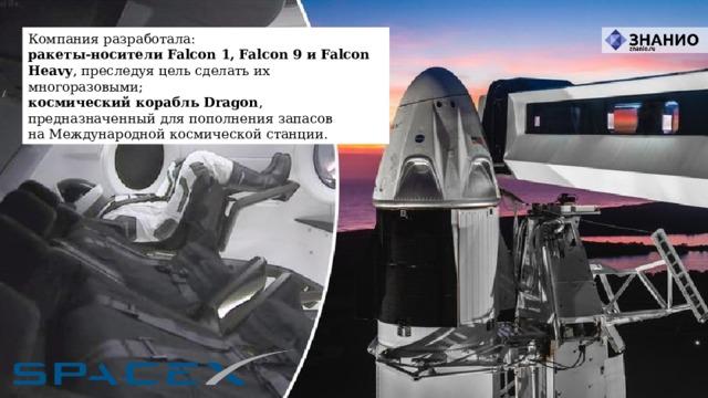 Компания разработала: ракеты-носителиFalcon 1,Falcon 9иFalcon Heavy , преследуя цель сделать их многоразовыми; космический корабльDragon , предназначенный для пополнения запасов наМеждународной космической станции.