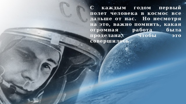 С каждым годом первый полет человека в космос все дальше от нас. Но несмотря на это, важно помнить, какая огромная работа была проделана, чтобы это совершилось.