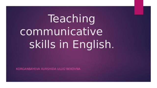Teaching communicative skills in English . Korganbayeva Xurshida Ulug'bekovna