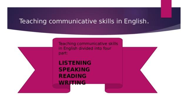 Teaching communicative skills in English . Teaching communicative skills in English divided into four part: LISTENING SPEAKING READING WRITING