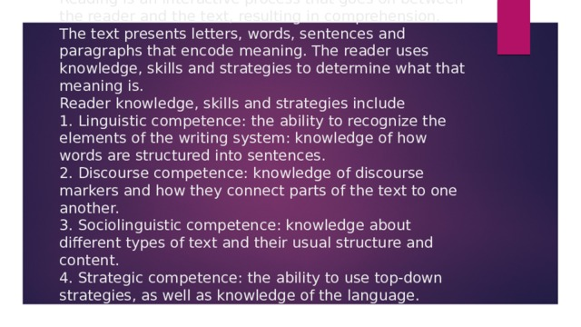 Reading is an interactive process that goes on between the reader and the text, resulting in comprehension. The text presents letters, words, sentences and paragraphs that encode meaning. The reader uses knowledge, skills and strategies to determine what that meaning is.  Reader knowledge, skills and strategies include  1. Linguistic competence: the ability to recognize the elements of the writing system: knowledge of how words are structured into sentences.  2. Discourse competence: knowledge of discourse markers and how they connect parts of the text to one another.  3. Sociolinguistic competence: knowledge about different types of text and their usual structure and content.  4. Strategic competence: the ability to use top-down strategies, as well as knowledge of the language.