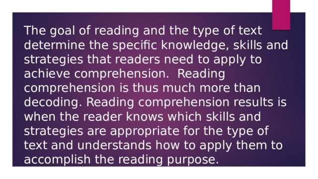 The goal of reading and the type of text determine the specific knowledge, skills and strategies that readers need to apply to achieve comprehension. Reading comprehension is thus much more than decoding. Reading comprehension results is when the reader knows which skills and strategies are appropriate for the type of text and understands how to apply them to accomplish the reading purpose.