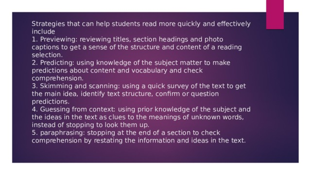 Strategies that can help students read more quickly and effectively include  1. Previewing: reviewing titles, section headings and photo captions to get a sense of the structure and content of a reading selection.  2. Predicting: using knowledge of the subject matter to make predictions about content and vocabulary and check comprehension.  3. Skimming and scanning: using a quick survey of the text to get the main idea, identify text structure, confirm or question predictions.  4. Guessing from context: using prior knowledge of the subject and the ideas in the text as clues to the meanings of unknown words, instead of stopping to look them up.  5. paraphrasing: stopping at the end of a section to check comprehension by restating the information and ideas in the text.