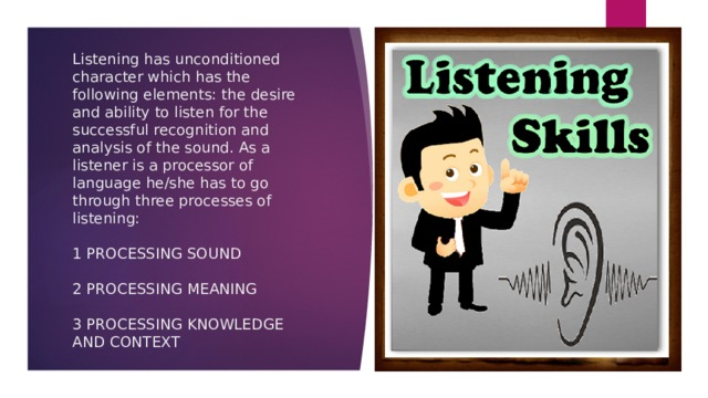 Listening has unconditioned character which has the following elements: the desire and ability to listen for the successful recognition and analysis of the sound. As a listener is a processor of language he/she has to go through three processes of listening:   1 PROCESSING SOUND   2 PROCESSING MEANING   3 PROCESSING KNOWLEDGE AND CONTEXT