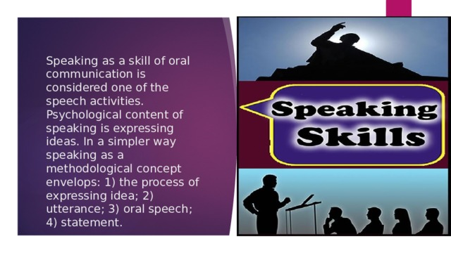 Speaking as a skill of oral communication is considered one of the speech activities. Psychological content of speaking is expressing ideas. In a simpler way speaking as a methodological concept envelops: 1) the process of expressing idea; 2) utterance; 3) oral speech; 4) statement.