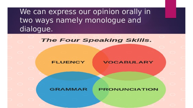 We can express our opinion orally in two ways namely monologue and dialogue.