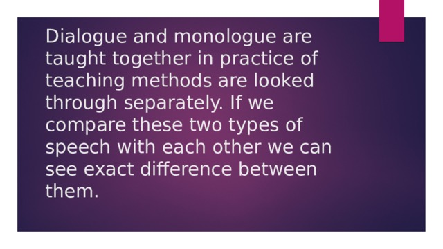 Dialogue and monologue are taught together in practice of teaching methods are looked through separately. If we compare these two types of speech with each other we can see exact difference between them.