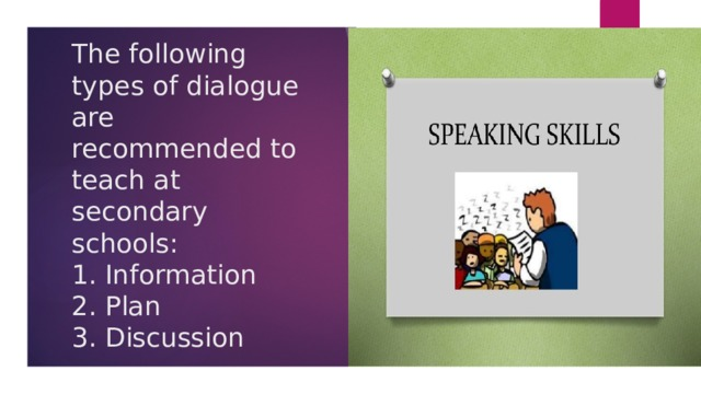 The following types of dialogue are recommended to teach at secondary schools:  1. Information  2. Plan  3. Discussion