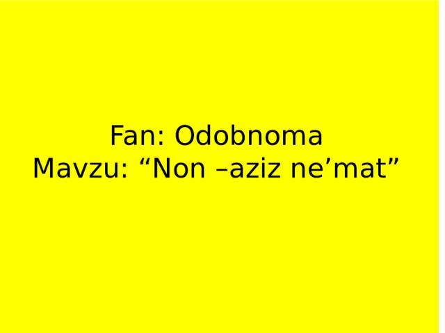 "Fan: Odobnoma  Mavzu: ""Non –aziz ne'mat"""