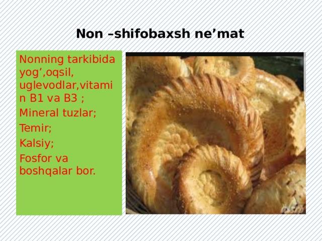 Non –shifobaxsh ne'mat Nonning tarkibida yog',oqsil, uglevodlar,vitamin B1 va B3 ; Mineral tuzlar; Temir; Kalsiy; Fosfor va boshqalar bor.