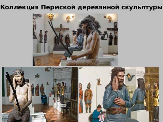 Коллекция Пермской деревянной скульптуры Но помимо картин в галерее собрана уникальная коллекция Пермской деревянной скульптуры.