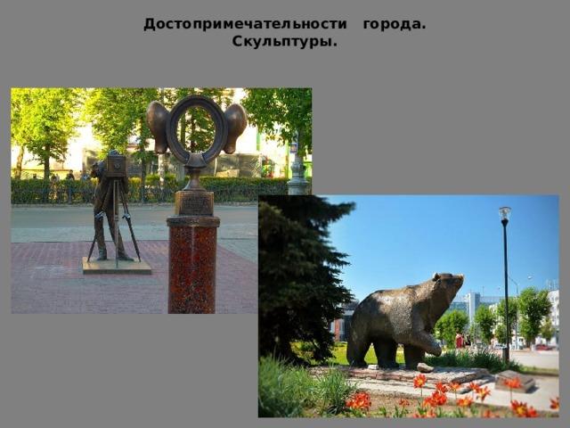 Достопримечательности города.  Скульптуры. К достопримечательностям города также относятся интересные скульптуры. Первая называется «Пермяк – соленые уши». В рамку можно поместить лицо и получится смешная фоточка. Второе - скульптура медведя – символа Перми.