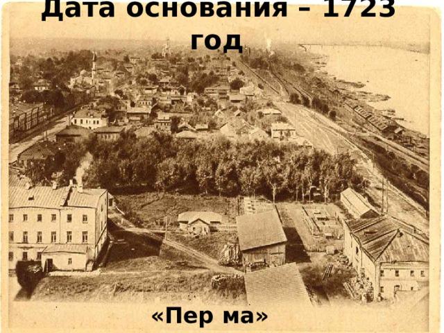 Дата основания – 1723 год . Город Пермь начал строиться в 1723 г.рядом с заводом, на котором плавили медь. «Пер ма» в переводе означает «далекая земля». «Пер ма»