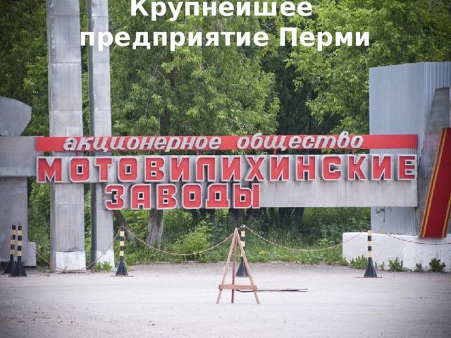 Крупнейшее предприятие Перми Крупнейшее предприятие Перми – «Мотовилихинские заводы». Здесь производят пушки и др. военные орудия, а также оборудование для добычи нефти и газа.