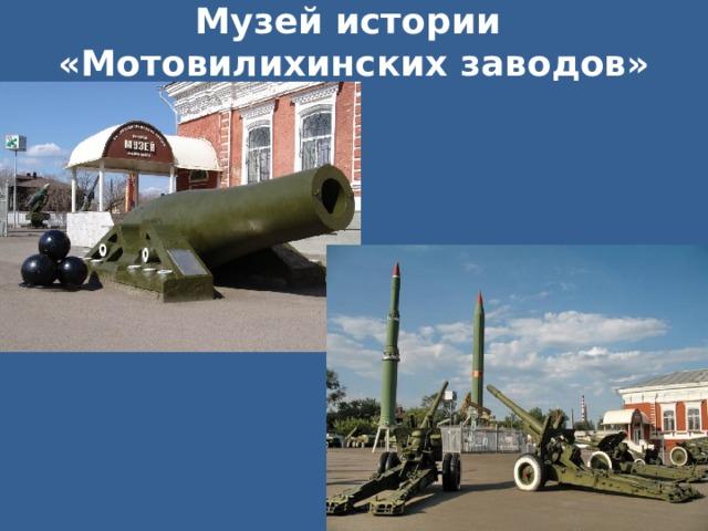 Музей истории  «Мотовилихинских заводов» У предприятия «Мотовилихинские заводы» есть музей истории под открытым небом. Здесь можно увидеть различные орудия и даже полазить по ним.