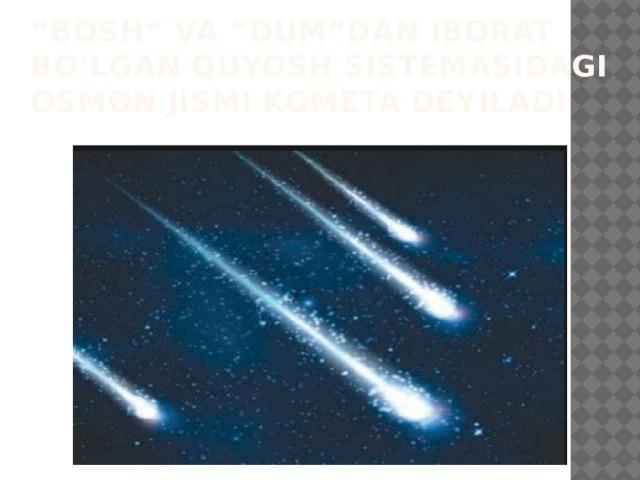 """"""" Bosh"""" va """"dum""""dan iborat bo'lgan Quyosh sistemasidagi osmon jismi kometa deyiladi"""