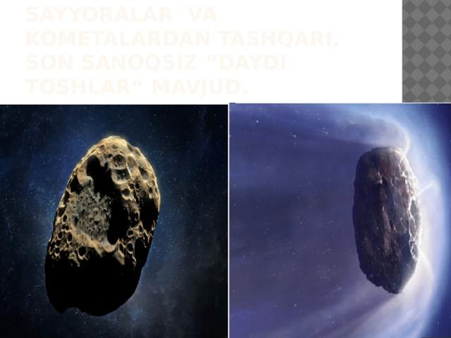 """Quyosh sistemasida sayyoralar va kometalardan tashqari, son sanoqsiz """"daydi toshlar"""" mavjud."""