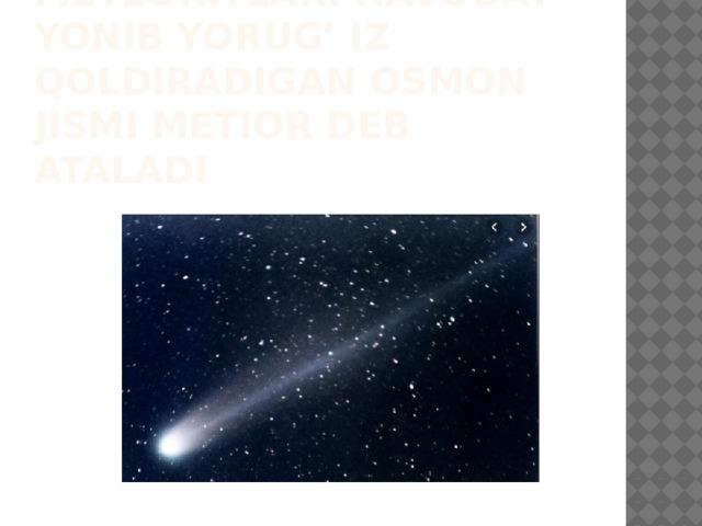 Meteorlar va meteoritlar. Havoday yonib yorug' iz qoldiradigan osmon jismi metior deb ataladi