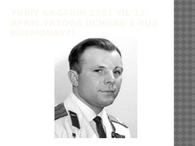 Yuriy gagarin 1961 yil 12- aprel fazoga uchgan 1-rus kosmonavti