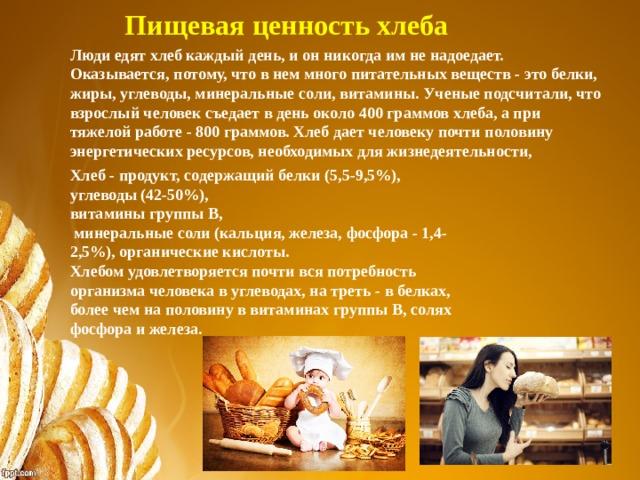 Пищевая ценность хлеба Люди едят хлеб каждый день, и он никогда им не надоедает. Оказывается, потому, что в нем много питательных веществ - это белки, жиры, углеводы, минеральные соли, витамины. Ученые подсчитали, что взрослый человек съедает в день около 400 граммов хлеба, а при тяжелой работе - 800 граммов. Хлеб дает человеку почти половину энергетических ресурсов, необходимых для жизнедеятельности, Хлеб - продукт, содержащий белки (5,5-9,5%), углеводы (42-50%), витамины группы B,  минеральные соли (кальция, железа, фосфора - 1,4-2,5%), органические кислоты. Хлебом удовлетворяется почти вся потребность организма человека в углеводах, на треть - в белках, более чем на половину в витаминах группы B, солях фосфора и железа.