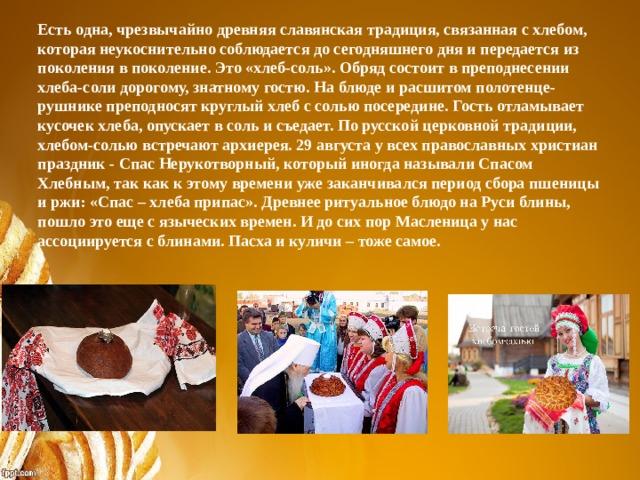 Есть одна, чрезвычайно древняя славянская традиция, связанная с хлебом, которая неукоснительно соблюдается до сегодняшнего дня и передается из поколения в поколение. Это «хлеб-соль». Обряд состоит в преподнесении хлеба-соли дорогому, знатному гостю. На блюде и расшитом полотенце-рушнике преподносят круглый хлеб с солью посередине. Гость отламывает кусочек хлеба, опускает в соль и съедает. По русской церковной традиции, хлебом-солью встречают архиерея. 29 августа у всех православных христиан праздник - Спас Нерукотворный, который иногда называли Спасом Хлебным, так как к этому времени уже заканчивался период сбора пшеницы и ржи: «Спас – хлеба припас». Древнее ритуальное блюдо на Руси блины, пошло это еще с языческих времен. И до сих пор Масленица у нас ассоциируется с блинами. Пасха и куличи – тоже самое.