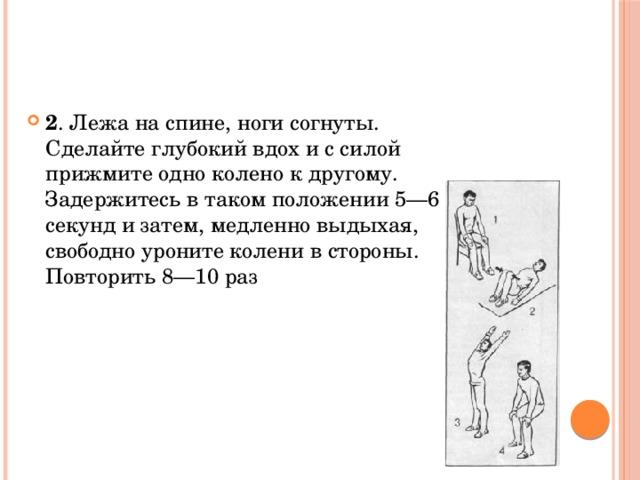 2 . Лежа на спине, ноги согнуты. Сделайте глубокий вдох и с силой прижмите одно колено к другому. Задержитесь в таком положении 5—6 секунд и затем, медленно выдыхая, свободно уроните колени в стороны. Повторить 8—10 раз