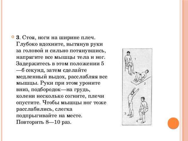 3 . Стоя, ноги на ширине плеч. Глубоко вдохните, вытянув руки за головой и сильно потянувшись, напрягите все мышцы тела и ног. Задержитесь в этом положении 5—б секунд, затем сделайте медленный выдох, расслабляя все мышцы. Руки при этом уроните вниз, подбородок—на грудь, колени несколько согните, плечи опустите. Чтобы мышцы ног тоже расслабились, слегка подпрыгивайте на месте. Повторить 8—10 раз.
