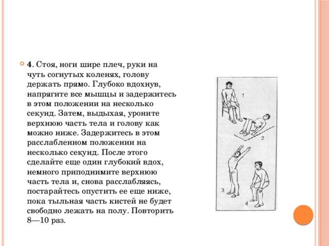 4 . Стоя, ноги шире плеч, руки на чуть согнутых коленях, голову держать прямо. Глубоко вдохнув, напрягите все мышцы и задержитесь в этом положении на несколько секунд. Затем, выдыхая, уроните верхнюю часть тела и голову как можно ниже. Задержитесь в этом расслабленном положении на несколько секунд. После этого сделайте еще один глубокий вдох, немного приподнимите верхнюю часть тела и, снова расслабляясь, постарайтесь опустить ее еще ниже, пока тыльная часть кистей не будет свободно лежать на полу. Повторить 8—10 раз.