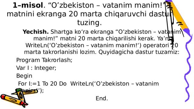 """1–misol . """"O'zbekiston – vatanim manim!"""" matnini ekranga 20 marta chiqaruvchi dastur tuzing. Yechish. Shartga ko'ra ekranga """"O'zbekiston – vatanim manim!"""" matni 20 marta chiqarilishi kerak. Ya'ni WriteLn('O'zbekiston – vatanim manim!') operatori 20 marta takrorlanishi lozim. Quyidagicha dastur tuzamiz: Program Takrorlash; Var I : Integer; Begin  For I:=1 To 20 Do WriteLn('O'zbekiston – vatanim manim!'); End."""