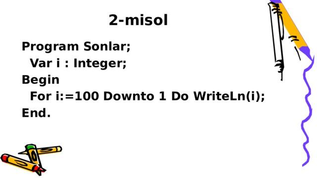 2-misol Program Sonlar;  Var i : Integer; Begin  For i:=100 Downto 1 Do WriteLn(i); End.