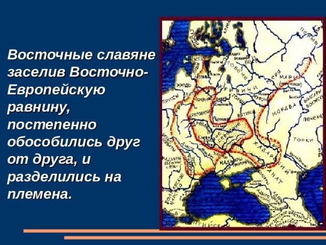 Восточные славяне заселив Восточно- Европейскую равнину, постепенно обособились друг от друга, и разделились на племена.
